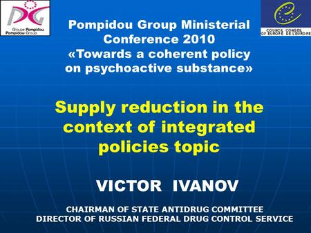 VICTOR IVANOV CHAIRMAN OF STATE ANTIDRUG COMMITTEE DIRECTOR OF RUSSIAN FEDERAL DRUG CONTROL SERVICE Pompidou Group Ministerial Conference 2010 «Towards.