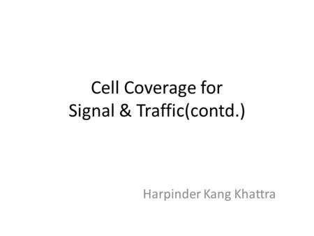Cell Coverage for Signal & Traffic(contd.) Harpinder Kang Khattra.