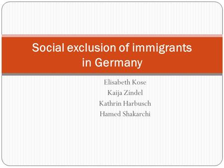 Elisabeth Kose Kaija Zindel Kathrin Harbusch Hamed Shakarchi Social exclusion of immigrants in Germany.