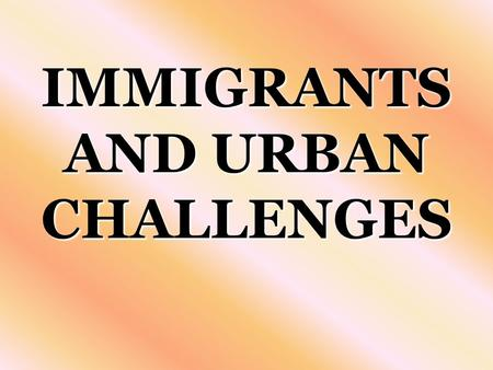 IMMIGRANTS AND URBAN CHALLENGES. I. IMMIGRANTS AND URBAN CHALLENGES Mid-1800'sMid-1800's –Large numbers of immigrants crossed the Atlantic ocean –To begin.