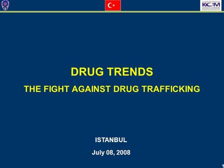 1 DRUG TRENDS THE FIGHT AGAINST DRUG TRAFFICKING ISTANBUL July 08, 2008.