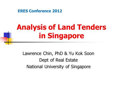 Analysis of Land Tenders in Singapore Lawrence Chin, PhD & Yu Kok Soon Dept of Real Estate National University of Singapore ERES Conference 2012.