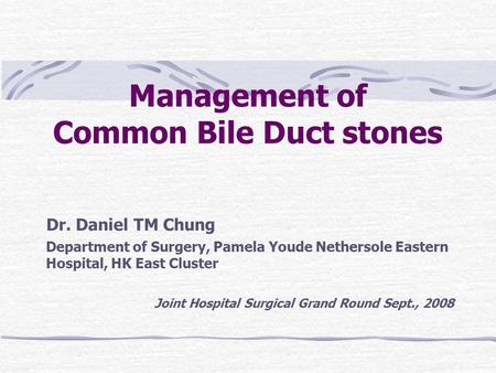 Management of Common Bile Duct stones Dr. Daniel TM Chung Department of Surgery, Pamela Youde Nethersole Eastern Hospital, HK East Cluster Joint Hospital.