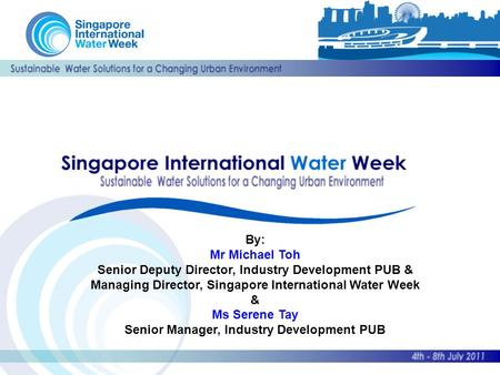 By: Mr Michael Toh Senior Deputy Director, Industry Development PUB & Managing Director, Singapore International Water Week & Ms Serene Tay Senior Manager,