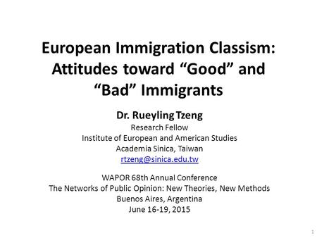 "European Immigration Classism: Attitudes toward ""Good"" and ""Bad"" Immigrants Dr. Rueyling Tzeng Research Fellow Institute of European and American Studies."