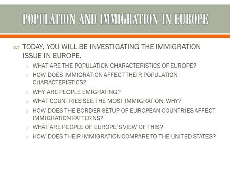  TODAY, YOU WILL BE INVESTIGATING THE IMMIGRATION ISSUE IN EUROPE. o WHAT ARE THE POPULATION CHARACTERISTICS OF EUROPE? o HOW DOES IMMIGRATION AFFECT.
