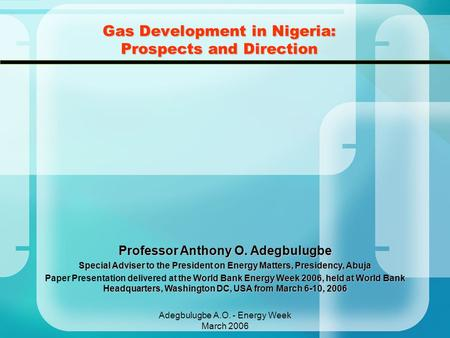 Adegbulugbe A.O. - Energy Week March 2006 Gas Development in Nigeria: Prospects and Direction Professor Anthony O. Adegbulugbe Special Adviser to the President.