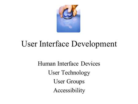 User Interface Development Human Interface Devices User Technology User Groups Accessibility.