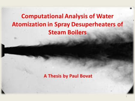 Computational Analysis of Water Atomization in Spray Desuperheaters of Steam Boilers A Thesis by Paul Bovat 1.