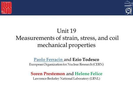 Unit 19 Measurements of strain, stress, and coil mechanical properties Paolo Ferracin and Ezio Todesco European Organization for Nuclear Research (CERN)