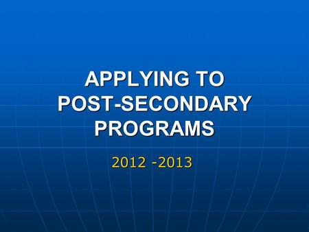 APPLYING TO POST-SECONDARY PROGRAMS 2012 -2013. AGENDA Overview Overview Timelines and Dates Timelines and Dates Gathering Information: Gathering Information: