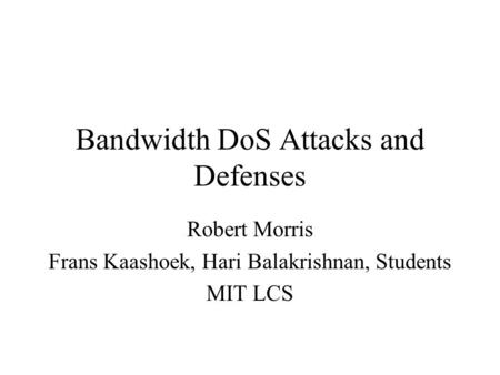Bandwidth DoS Attacks and Defenses Robert Morris Frans Kaashoek, Hari Balakrishnan, Students MIT LCS.