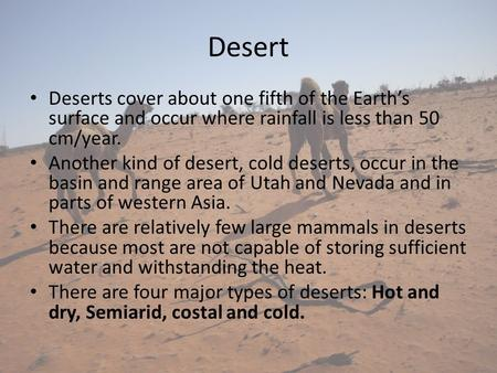 Desert Deserts cover about one fifth of the Earth's surface and occur where rainfall is less than 50 cm/year. Another kind of desert, cold deserts, occur.