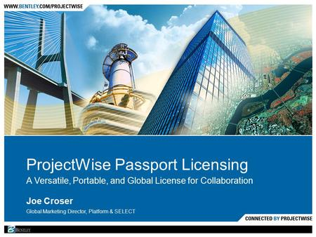 ProjectWise Passport Licensing A Versatile, Portable, and Global License for Collaboration Joe Croser Global Marketing Director, Platform & SELECT.
