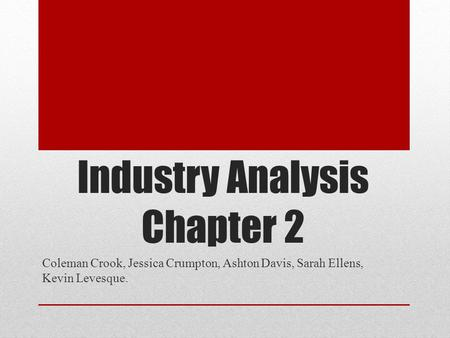 Coleman Crook, Jessica Crumpton, Ashton Davis, Sarah Ellens, Kevin Levesque. Industry Analysis Chapter 2.