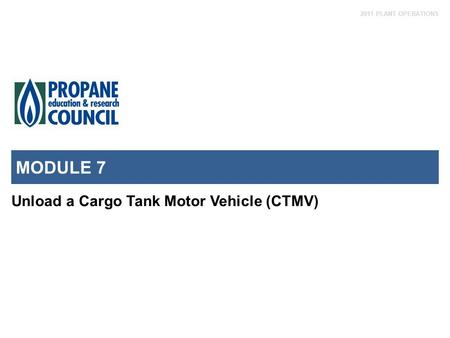2011 PLANT OPERATIONS MODULE 7 Unload a Cargo Tank Motor Vehicle (CTMV)