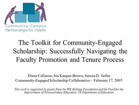 The Toolkit for Community-Engaged Scholarship: Successfully Navigating the Faculty Promotion and Tenure Process Diane Calleson, Jen Kauper-Brown, Sarena.