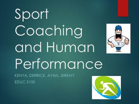 Sport Coaching and Human Performance KENYA, DERRICK, AYAN, JEREMY EDUC 3100.