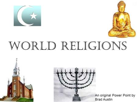World Religions An original Power Point by Brad Austin.