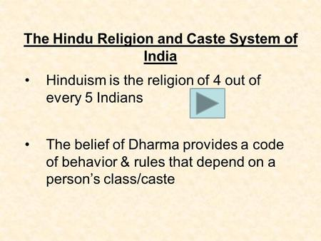 The Hindu Religion and Caste System of India Hinduism is the religion of 4 out of every 5 Indians The belief of Dharma provides a code of behavior & rules.