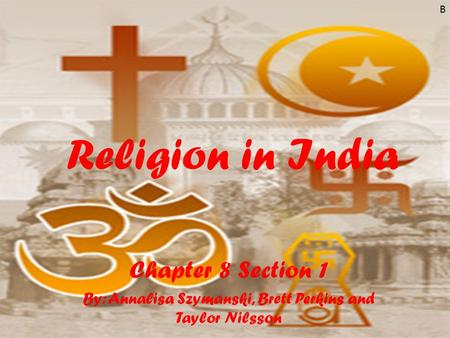 Religion in India Chapter 8 Section 1 By: Annalisa Szymanski, Brett Perkins and Taylor Nilsson B.