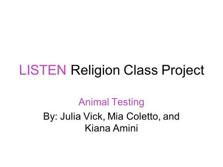LISTEN Religion Class Project Animal Testing By: Julia Vick, Mia Coletto, and Kiana Amini.