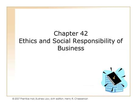 19 - 17 - 1 © 2007 Prentice Hall, Business Law, sixth edition, Henry R. Cheeseman Chapter 42 Ethics and Social Responsibility of Business.