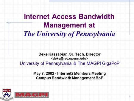 1 Internet Access Bandwidth Management at The University of Pennsylvania Deke Kassabian, Sr. Tech. Director University of Pennsylvania & The MAGPI GigaPoP.
