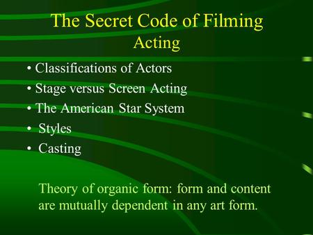 The Secret Code of Filming Acting Classifications of Actors Stage versus Screen Acting The American Star System Styles Casting Theory of organic form: