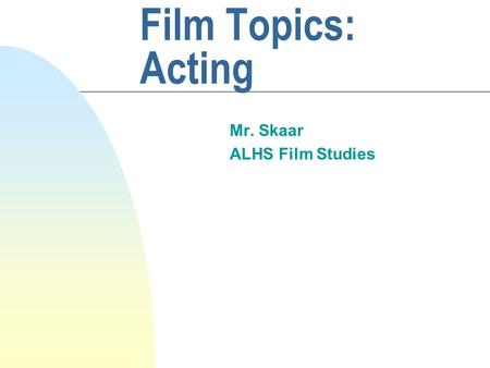 Film Topics: Acting Mr. Skaar ALHS Film Studies. Introduction Film acting is a complex and variable art which can be broken down into four categories:
