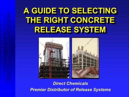 A GUIDE TO SELECTING THE RIGHT CONCRETE RELEASE SYSTEM Direct Chemicals Premier Distributor of Release Systems Brisol Construction Products DIRECT CHEMICALS.