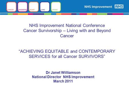 "NHS Improvement National Conference Cancer Survivorship – Living with and Beyond Cancer ""ACHIEVING EQUITABLE and CONTEMPORARY SERVICES for all Cancer SURVIVORS"""