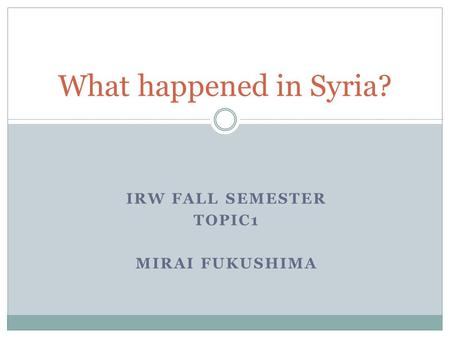 IRW FALL SEMESTER TOPIC1 MIRAI FUKUSHIMA What happened in Syria?