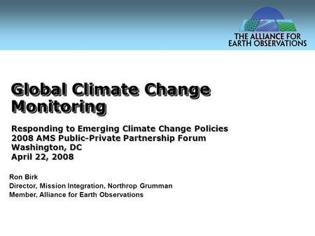 Global Climate Change Monitoring Ron Birk Director, Mission Integration, Northrop Grumman Member, Alliance for Earth Observations Responding to Emerging.