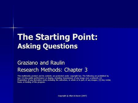 Copyright © Allyn & Bacon (2007) The Starting Point: Asking Questions Graziano and Raulin Research Methods: Chapter 3 This multimedia product and its contents.