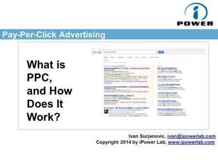 Pay-Per-Click Advertising What is PPC, and How Does It Work? Ivan Surjanovic, Copyright 2014 by iPower Lab,