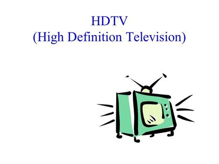 HDTV (High Definition Television). HDTV History Early 1980's: –Japan created analog HDTV Mid-1980s: –US, trying to stay competitive, decided to go digital.