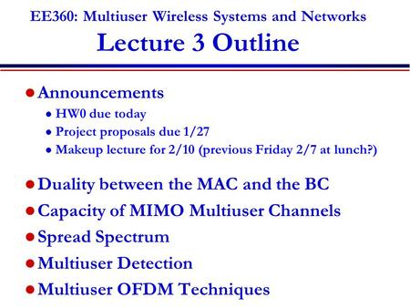 EE360: Multiuser Wireless Systems and Networks Lecture 3 Outline Announcements l HW0 due today l Project proposals due 1/27 l Makeup lecture for 2/10 (previous.