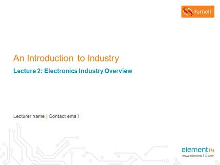 An Introduction to Industry Lecture 2: Electronics Industry Overview Lecturer name | Contact email.