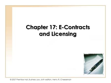 9 - 1 © 2007 Prentice Hall, Business Law, sixth edition, Henry R. Cheeseman Chapter 17: E-Contracts and Licensing.