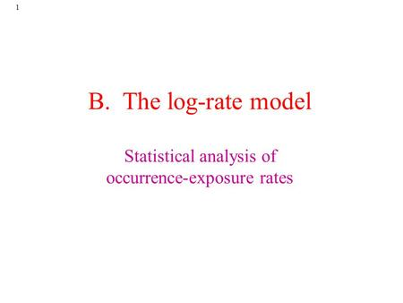 1 B. The log-rate model Statistical analysis of occurrence-exposure rates.