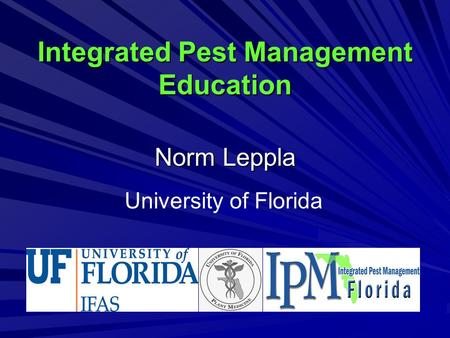 Integrated Pest Management Education Norm Leppla University of Florida.