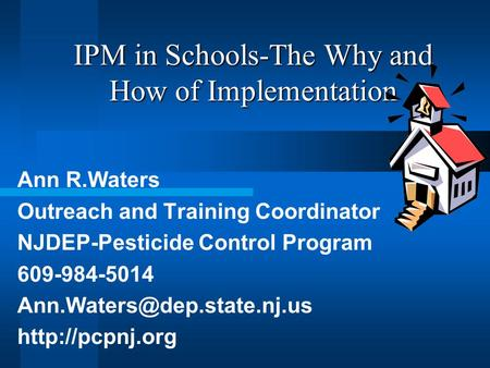 IPM in Schools-The Why and How of Implementation Ann R.Waters Outreach and Training Coordinator NJDEP-Pesticide Control Program 609-984-5014