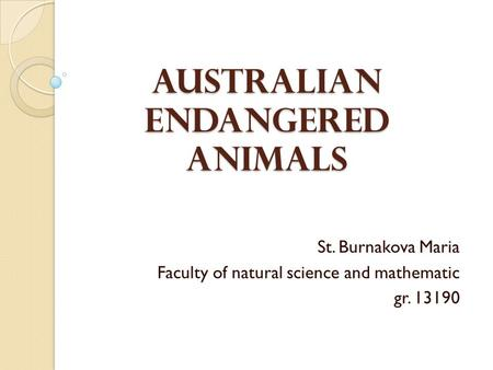 Australian Endangered Animals St. Burnakova Maria Faculty of natural science and mathematic gr. 13190.