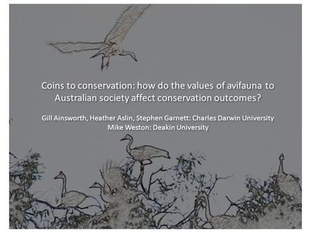 Charles Darwin University Coins to conservation: how do the values of avifauna to Australian society affect conservation outcomes? Gill Ainsworth, Heather.