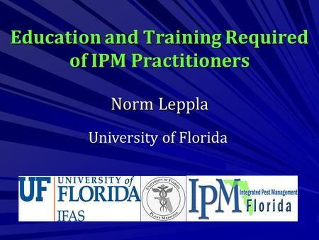 Education and Training Required of IPM Practitioners Norm Leppla University of Florida.