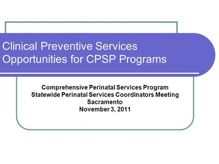 Clinical Preventive Services Opportunities for CPSP Programs Comprehensive Perinatal Services Program Statewide Perinatal Services Coordinators Meeting.