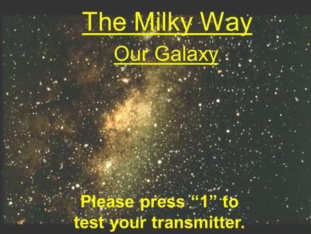 "The Milky Way Our Galaxy Please press ""1"" to test your transmitter."