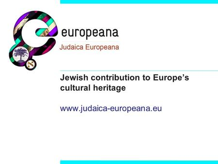 Jewish contribution to Europe's cultural heritage www.judaica-europeana.eu.