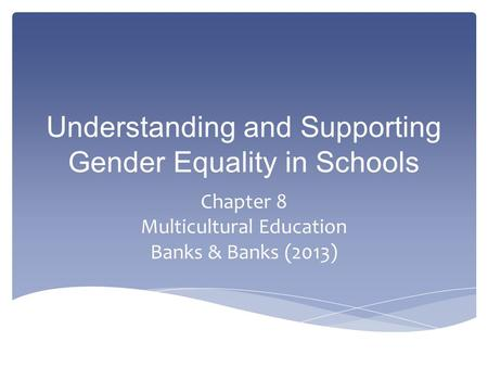 Understanding and Supporting Gender Equality in Schools Chapter 8 Multicultural Education Banks & Banks (2013)